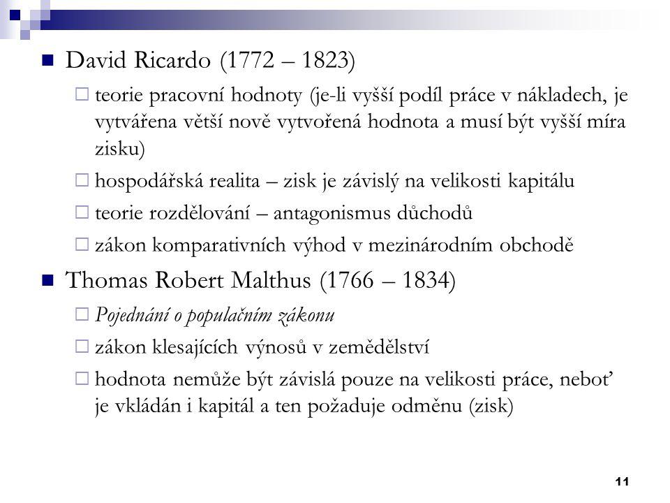 11 David Ricardo (1772 – 1823)  teorie pracovní hodnoty (je-li vyšší podíl práce v nákladech, je vytvářena větší nově vytvořená hodnota a musí být vy