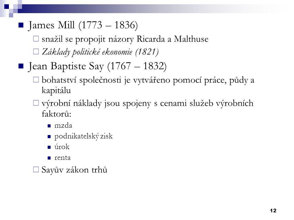 12 James Mill (1773 – 1836)  snažil se propojit názory Ricarda a Malthuse  Základy politické ekonomie (1821) Jean Baptiste Say (1767 – 1832)  bohat