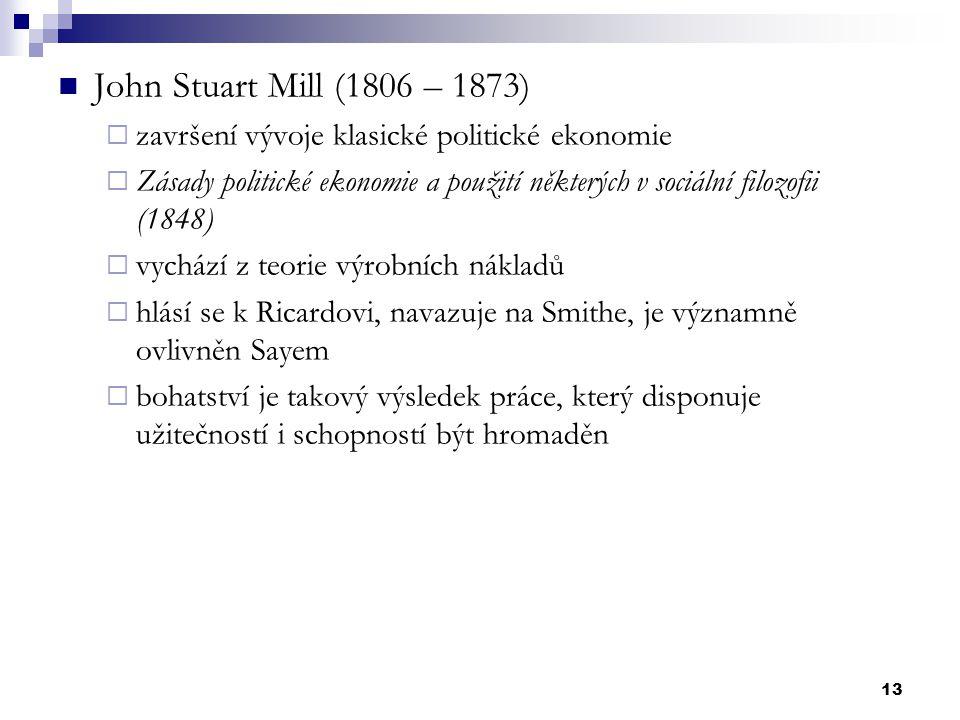 13 John Stuart Mill (1806 – 1873)  završení vývoje klasické politické ekonomie  Zásady politické ekonomie a použití některých v sociální filozofii (