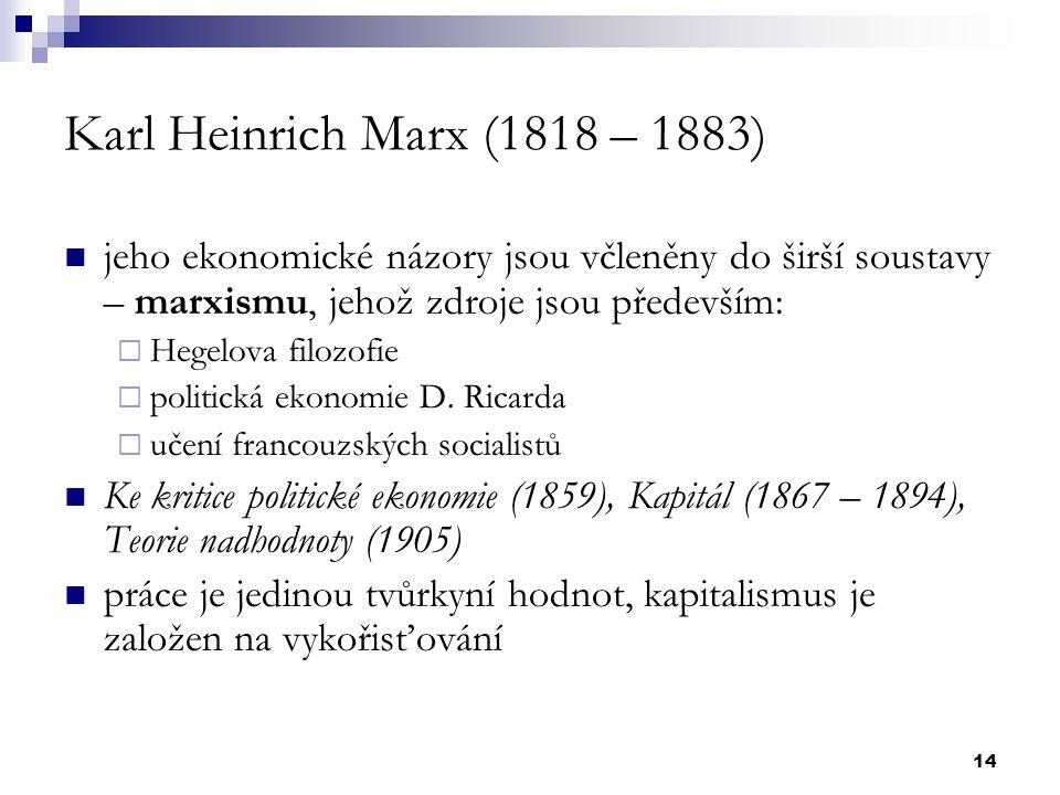 14 Karl Heinrich Marx (1818 – 1883) jeho ekonomické názory jsou včleněny do širší soustavy – marxismu, jehož zdroje jsou především:  Hegelova filozof