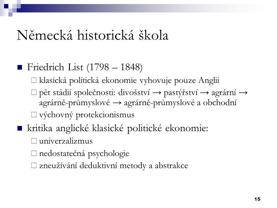 15 Německá historická škola Friedrich List (1798 – 1848)  klasická politická ekonomie vyhovuje pouze Anglii  pět stádií společnosti: divošství → pas
