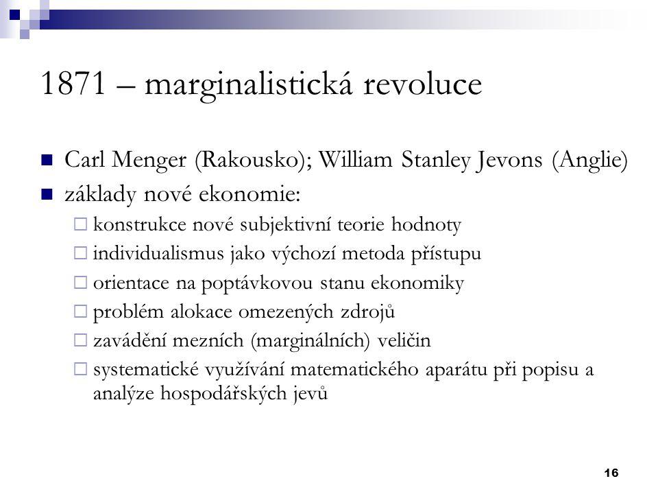 16 1871 – marginalistická revoluce Carl Menger (Rakousko); William Stanley Jevons (Anglie) základy nové ekonomie:  konstrukce nové subjektivní teorie