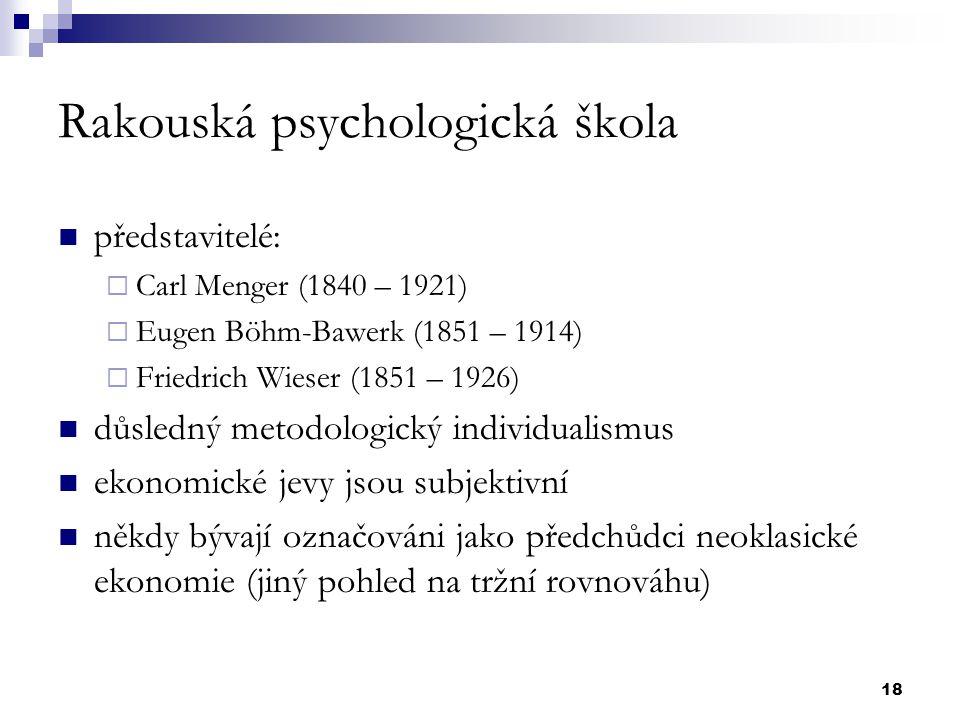 18 Rakouská psychologická škola představitelé:  Carl Menger (1840 – 1921)  Eugen Böhm-Bawerk (1851 – 1914)  Friedrich Wieser (1851 – 1926) důsledný