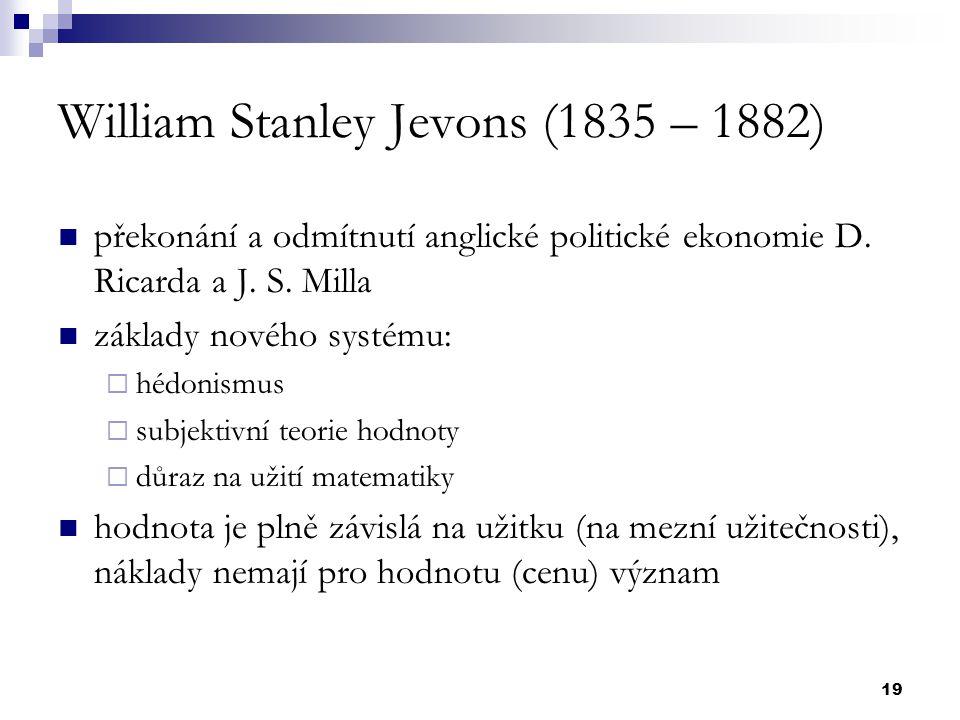 19 William Stanley Jevons (1835 – 1882) překonání a odmítnutí anglické politické ekonomie D. Ricarda a J. S. Milla základy nového systému:  hédonismu