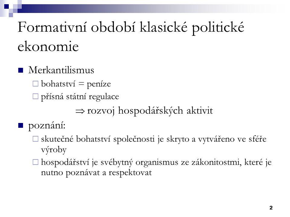 2 Formativní období klasické politické ekonomie Merkantilismus  bohatství = peníze  přísná státní regulace  rozvoj hospodářských aktivit poznání: 