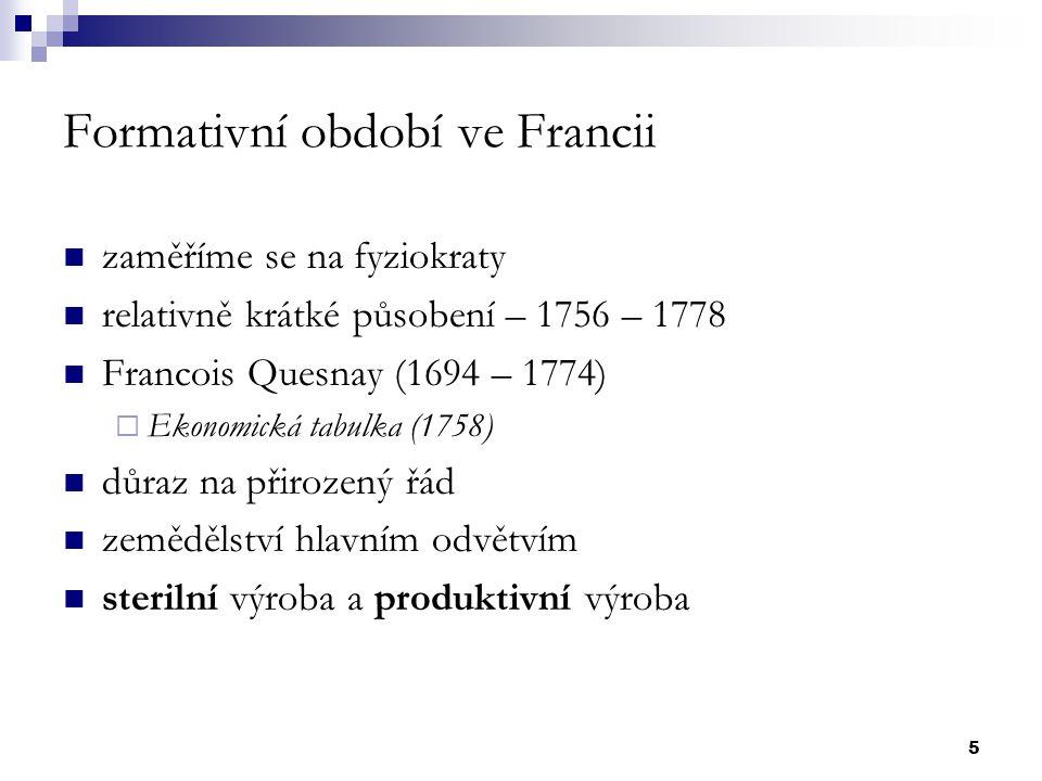5 Formativní období ve Francii zaměříme se na fyziokraty relativně krátké působení – 1756 – 1778 Francois Quesnay (1694 – 1774)  Ekonomická tabulka (