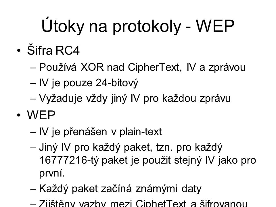 Útoky na protokoly - WEP Šifra RC4 –Používá XOR nad CipherText, IV a zprávou –IV je pouze 24-bitový –Vyžaduje vždy jiný IV pro každou zprávu WEP –IV j