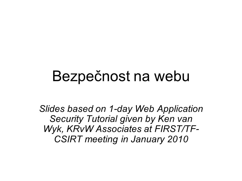 Bezpečnost na webu Slides based on 1-day Web Application Security Tutorial given by Ken van Wyk, KRvW Associates at FIRST/TF- CSIRT meeting in January 2010