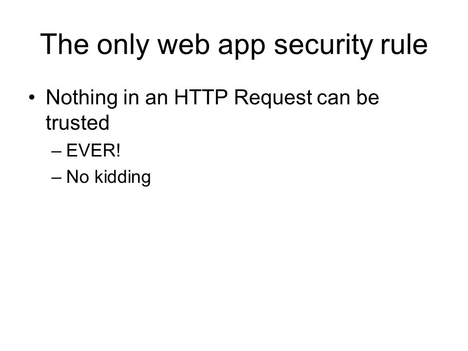 The only web app security rule Nothing in an HTTP Request can be trusted –EVER! –No kidding