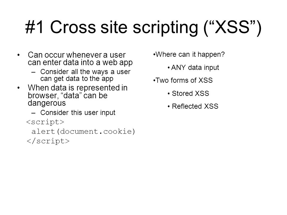 #1 Cross site scripting ( XSS ) Can occur whenever a user can enter data into a web app –Consider all the ways a user can get data to the app When data is represented in browser, data can be dangerous –Consider this user input alert(document.cookie) Where can it happen.