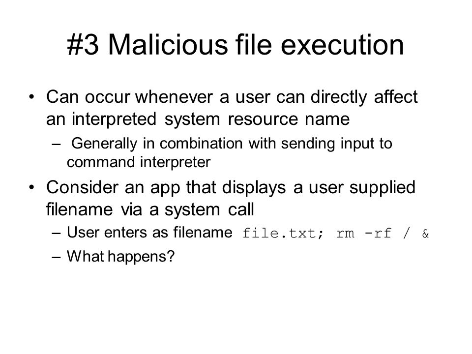 #3 Malicious file execution Can occur whenever a user can directly affect an interpreted system resource name – Generally in combination with sending input to command interpreter Consider an app that displays a user supplied filename via a system call –User enters as filename file.txt; rm -rf / & –What happens?