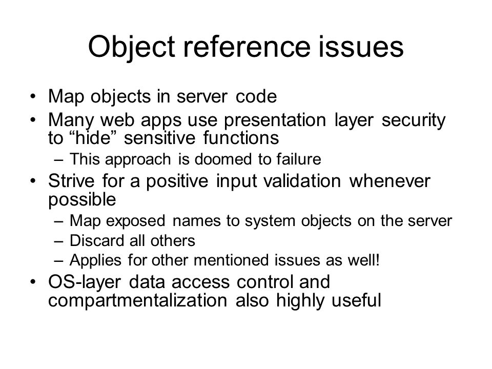 Object reference issues Map objects in server code Many web apps use presentation layer security to hide sensitive functions –This approach is doomed to failure Strive for a positive input validation whenever possible –Map exposed names to system objects on the server –Discard all others –Applies for other mentioned issues as well.