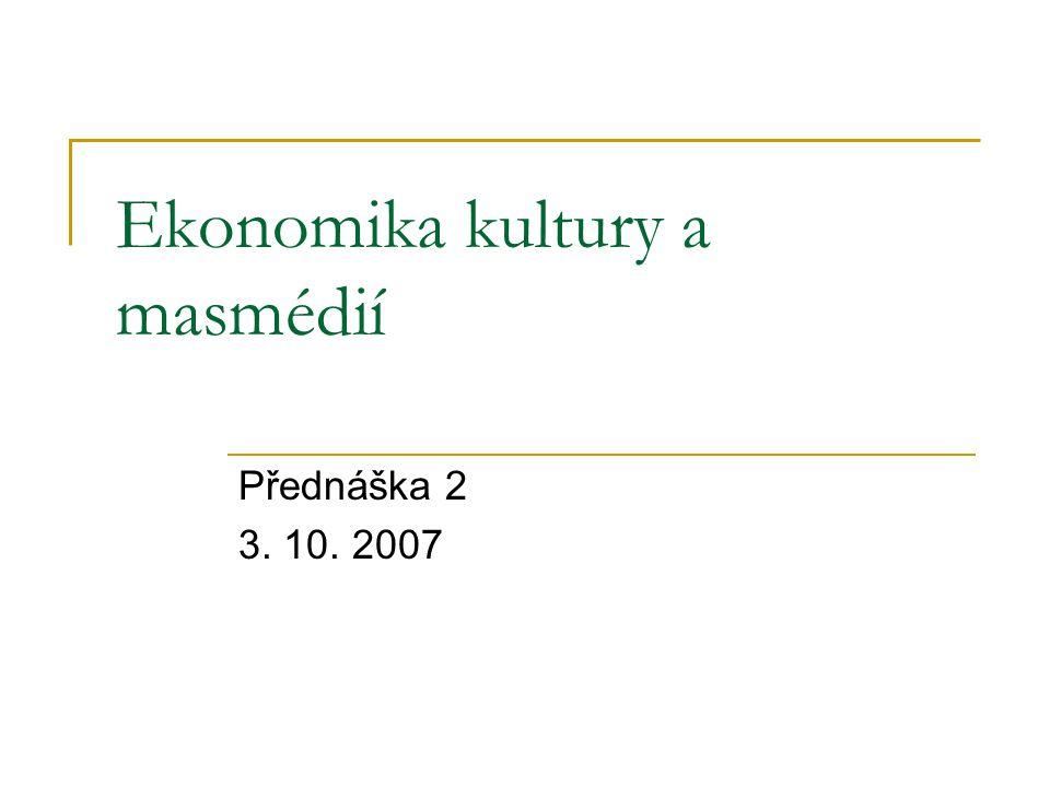 Ekonomika kultury a masmédií Přednáška 2 3. 10. 2007