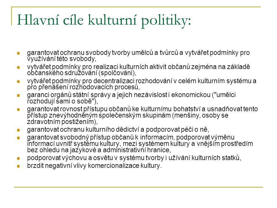Hlavní cíle kulturní politiky: garantovat ochranu svobody tvorby umělců a tvůrců a vytvářet podmínky pro využívání této svobody, vytvářet podmínky pro realizaci kulturních aktivit občanů zejména na základě občanského sdružování (spolčování), vytvářet podmínky pro decentralizaci rozhodování v celém kulturním systému a pro přenášení rozhodovacích procesů, garanci orgánů státní správy a jejich nezávislost i ekonomickou ( umělci rozhodují sami o sobě ), garantovat rovnost přístupu občanů ke kulturnímu bohatství a usnadňovat tento přístup znevýhodněným společenským skupinám (menšiny, osoby se zdravotním postižením), garantovat ochranu kulturního dědictví a podporovat péči o ně, garantovat svobodný přístup občanů k informacím, podporovat výměnu informací uvnitř systému kultury, mezi systémem kultury a vnějším prostředím bez ohledu na jazykové a administrativní hranice, podporovat výchovu a osvětu v systému tvorby i užívání kulturních statků, brzdit negativní vlivy komercionalizace kultury.