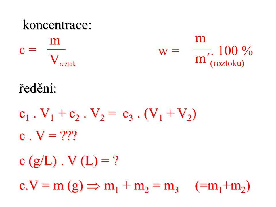koncentrace: koncentrace: c =ředění: c 1. V 1 + c 2. V 2 = c 3. (V 1 + V 2 ) m V roztok m m´ (roztoku) w =. 100 % c. V = ??? c (g/L). V (L) = ? c.V =