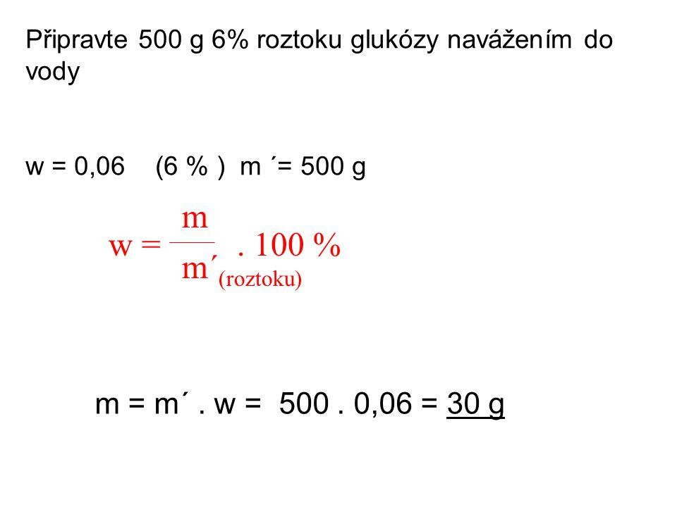 Připravte 500 g 6% roztoku glukózy navážením do vody w = 0,06 (6 % ) m ´= 500 g m m´ (roztoku) w =. 100 % m = m´. w = 500. 0,06 = 30 g