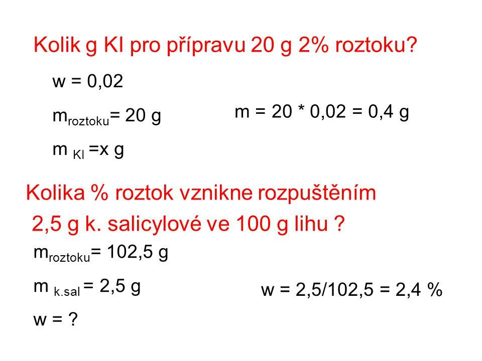 Kolik g KI pro přípravu 20 g 2% roztoku? w = 0,02 m roztoku = 20 g m KI =x g m = 20 * 0,02 = 0,4 g Kolika % roztok vznikne rozpuštěním 2,5 g k. salicy