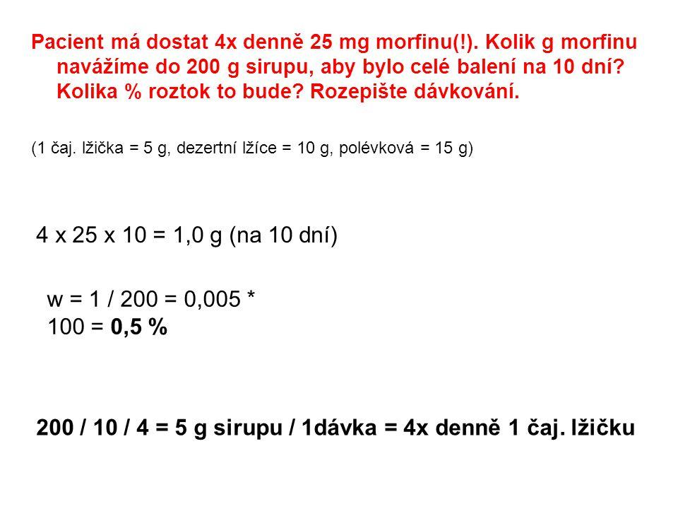 Pacient má dostat 4x denně 25 mg morfinu(!). Kolik g morfinu navážíme do 200 g sirupu, aby bylo celé balení na 10 dní? Kolika % roztok to bude? Rozepi
