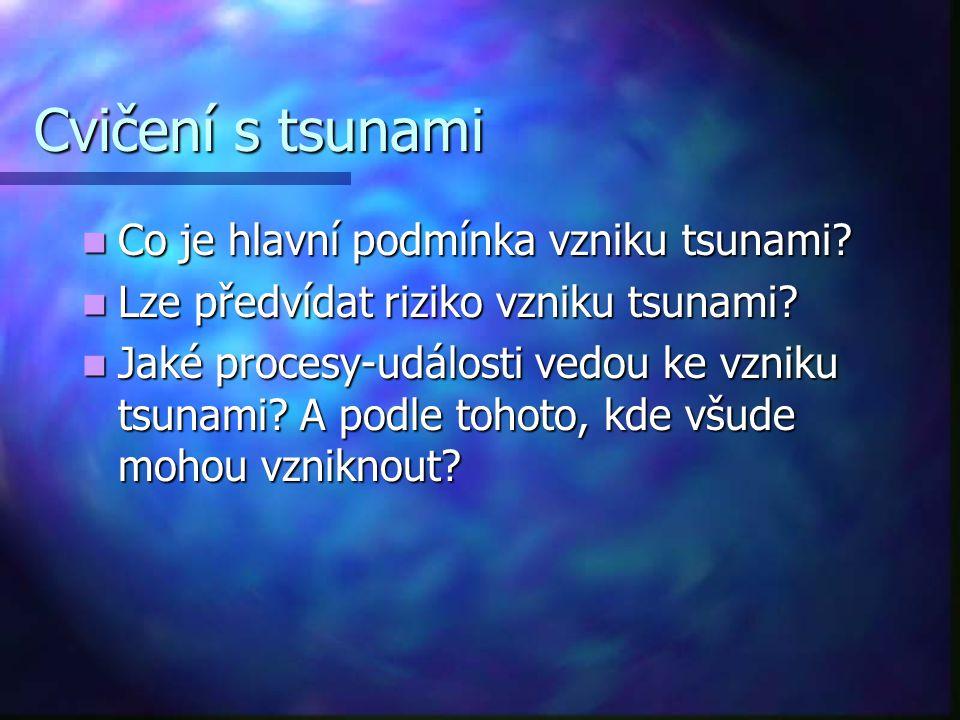 Cvičení s tsunami Co je hlavní podmínka vzniku tsunami? Co je hlavní podmínka vzniku tsunami? Lze předvídat riziko vzniku tsunami? Lze předvídat rizik