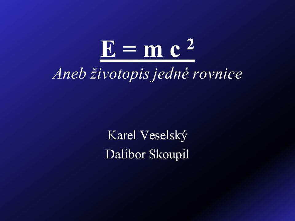 E = m c 2 Aneb životopis jedné rovnice Karel Veselský Dalibor Skoupil