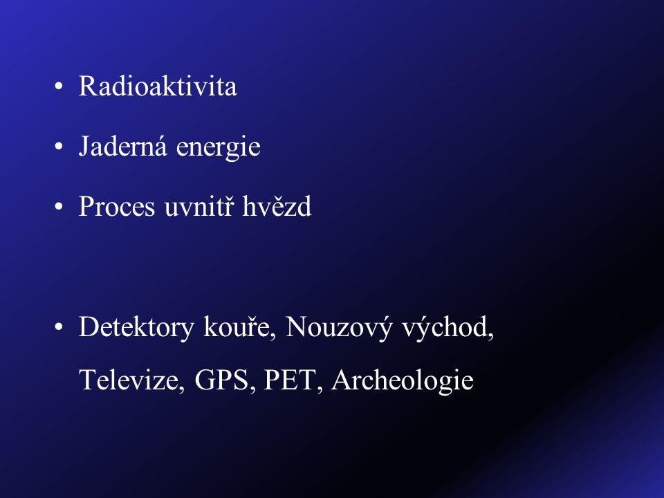 Radioaktivita Jaderná energie Proces uvnitř hvězd Detektory kouře, Nouzový východ, Televize, GPS, PET, Archeologie