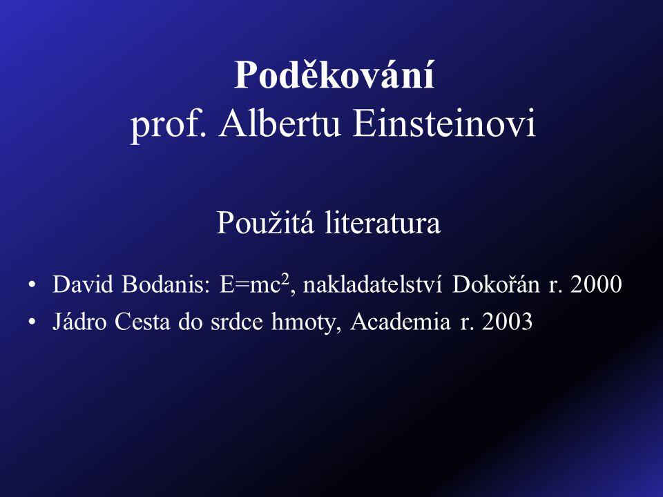 Poděkování prof. Albertu Einsteinovi David Bodanis: E=mc 2, nakladatelství Dokořán r. 2000 Jádro Cesta do srdce hmoty, Academia r. 2003 Použitá litera