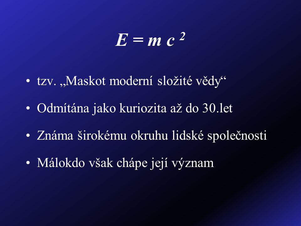 """E = m c 2 tzv. """"Maskot moderní složité vědy"""" Odmítána jako kuriozita až do 30.let Známa širokému okruhu lidské společnosti Málokdo však chápe její výz"""