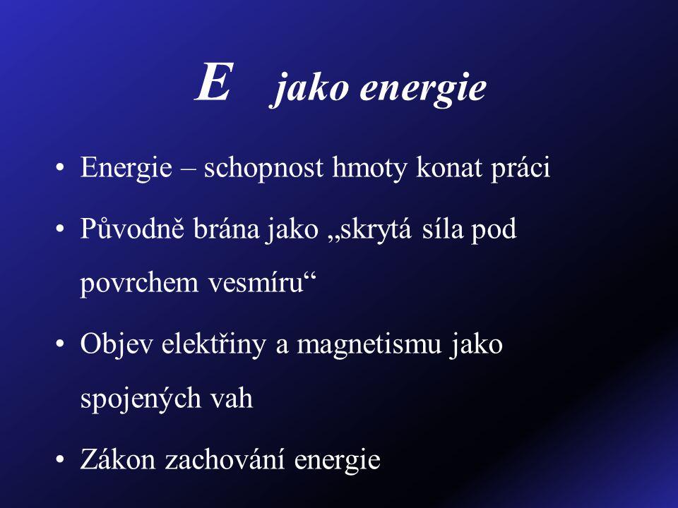 """E jako energie Energie – schopnost hmoty konat práci Původně brána jako """"skrytá síla pod povrchem vesmíru"""" Objev elektřiny a magnetismu jako spojených"""