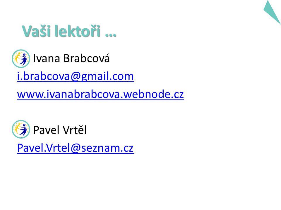 Ivana Brabcová i.brabcova@gmail.com www.ivanabrabcova.webnode.cz Pavel Vrtěl Pavel.Vrtel@seznam.cz Vaši lektoři …
