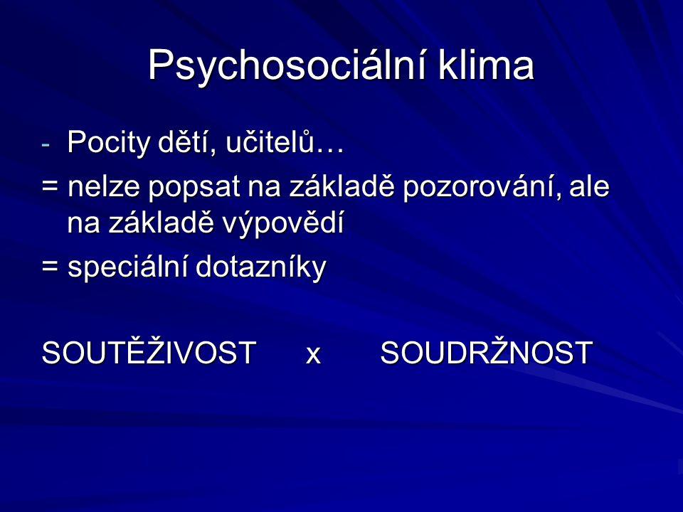 Psychosociální klima - Pocity dětí, učitelů… = nelze popsat na základě pozorování, ale na základě výpovědí = speciální dotazníky SOUTĚŽIVOST x SOUDRŽNOST