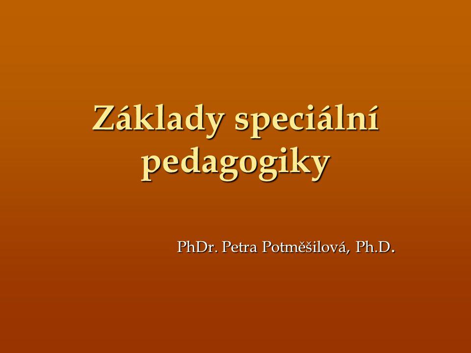 Základy speciální pedagogiky PhDr. Petra Potměšilová, Ph.D.