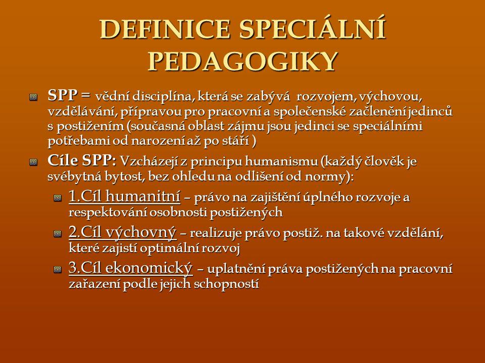 DEFINICE SPECIÁLNÍ PEDAGOGIKY SPP = vědní disciplína, která se zabývá rozvojem, výchovou, vzdělávání, přípravou pro pracovní a společenské začlenění jedinců s postižením (současná oblast zájmu jsou jedinci se speciálními potřebami od narození až po stáří ) Cíle SPP: Vzcházejí z principu humanismu (každý člověk je svébytná bytost, bez ohledu na odlišení od normy): 1.Cíl humanitní – právo na zajištění úplného rozvoje a respektování osobnosti postižených 2.Cíl výchovný – realizuje právo postiž.
