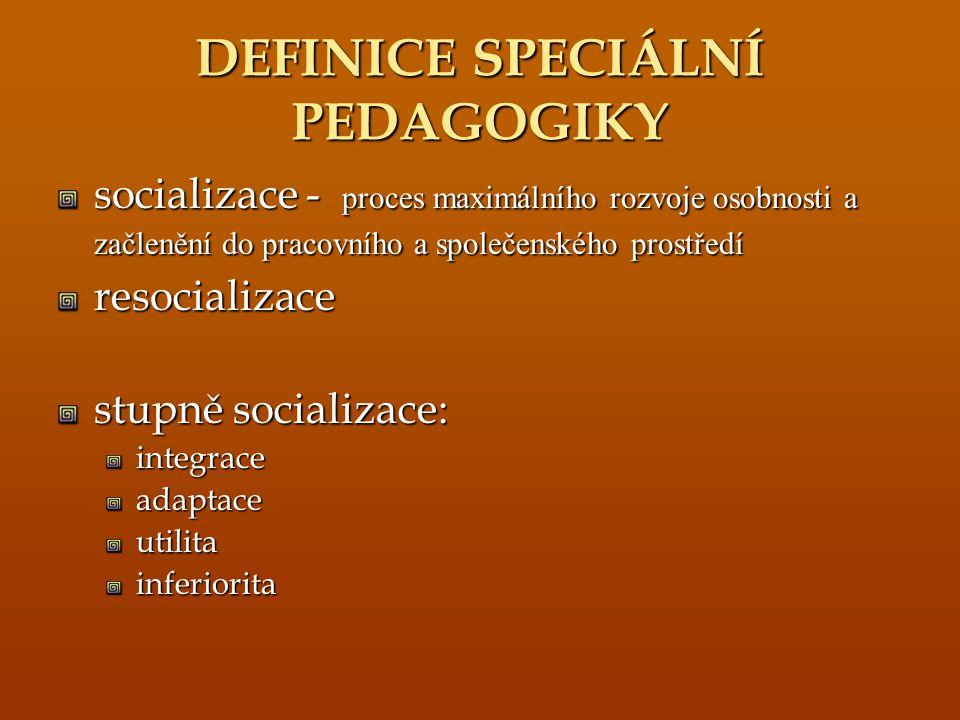 DEFINICE SPECIÁLNÍ PEDAGOGIKY socializace - proces maximálního rozvoje osobnosti a začlenění do pracovního a společenského prostředí resocializace stupně socializace: integraceadaptaceutilitainferiorita