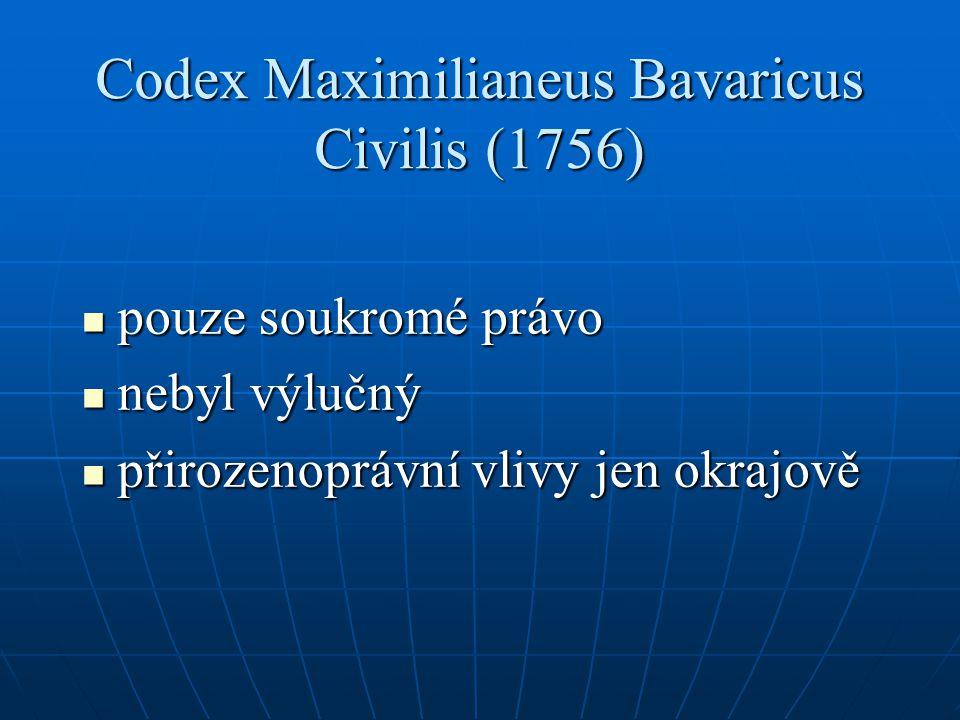 Codex Maximilianeus Bavaricus Civilis (1756) pouze soukromé právo pouze soukromé právo nebyl výlučný nebyl výlučný přirozenoprávní vlivy jen okrajově