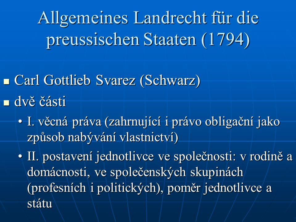 Allgemeines Landrecht für die preussischen Staaten (1794) Carl Gottlieb Svarez (Schwarz) Carl Gottlieb Svarez (Schwarz) dvě části dvě části I. věcná p