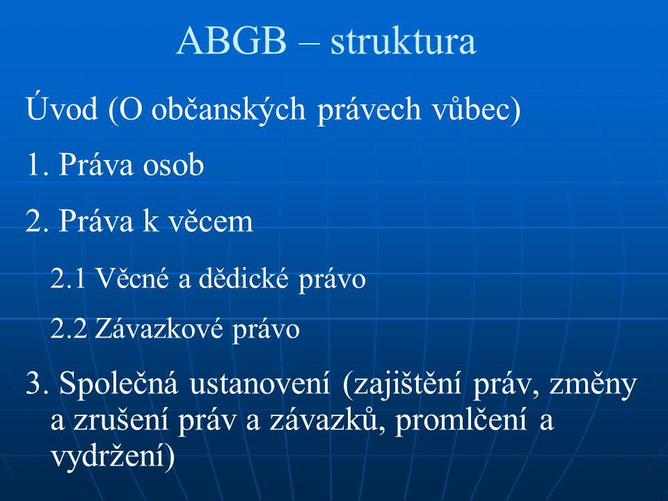 ABGB – struktura Úvod (O občanských právech vůbec) 1. Práva osob 2. Práva k věcem 2.1 Věcné a dědické právo 2.2 Závazkové právo 3. Společná ustanovení