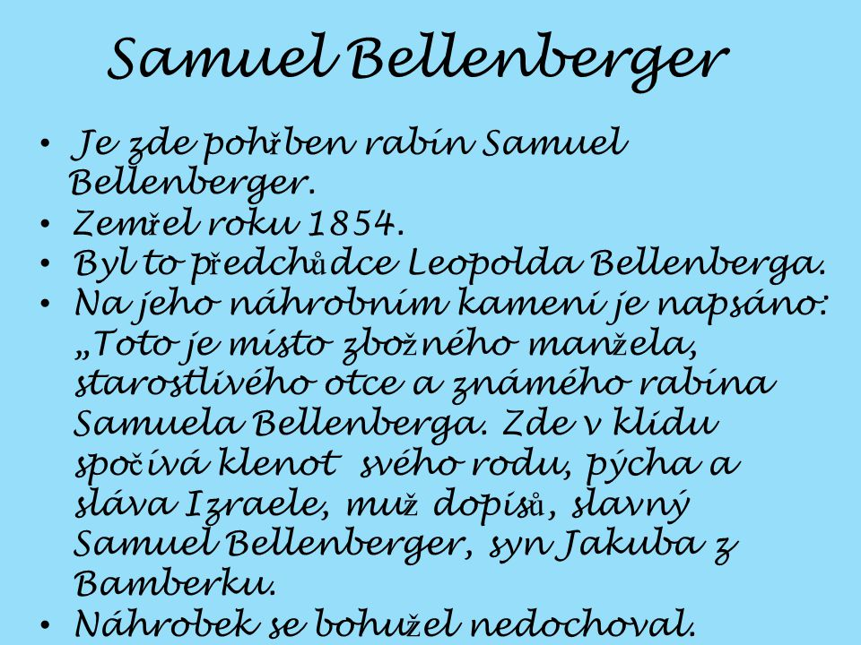 """Je zde poh ř ben rabín Samuel Bellenberger. Zem ř el roku 1854. Byl to p ř edch ů dce Leopolda Bellenberga. Na jeho náhrobním kameni je napsáno: """"Toto"""