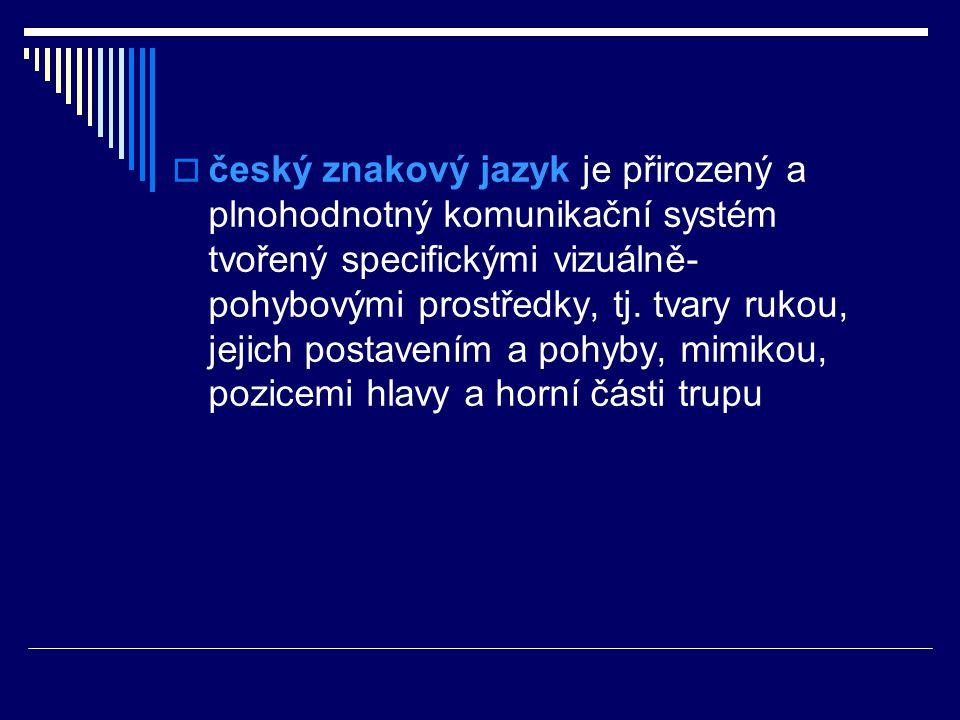  český znakový jazyk je přirozený a plnohodnotný komunikační systém tvořený specifickými vizuálně- pohybovými prostředky, tj. tvary rukou, jejich pos