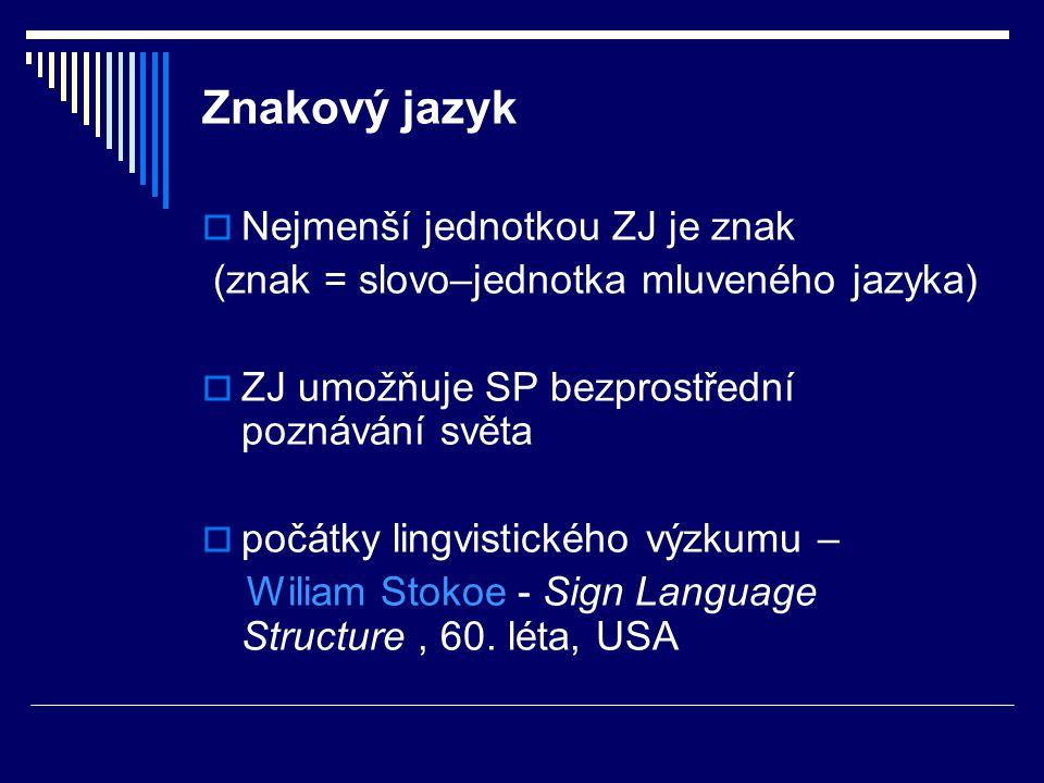 Znakový jazyk  Nejmenší jednotkou ZJ je znak (znak = slovo–jednotka mluveného jazyka)  ZJ umožňuje SP bezprostřední poznávání světa  počátky lingvi