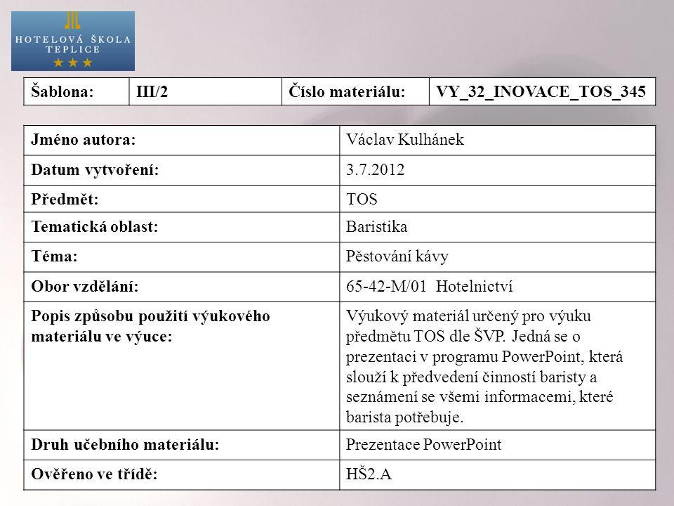 Šablona:III/2Číslo materiálu:VY_32_INOVACE_TOS_345 Jméno autora:Václav Kulhánek Datum vytvoření:3.7.2012 Předmět:TOS Tematická oblast:Baristika Téma:Pěstování kávy Obor vzdělání:65-42-M/01 Hotelnictví Popis způsobu použití výukového materiálu ve výuce: Výukový materiál určený pro výuku předmětu TOS dle ŠVP.