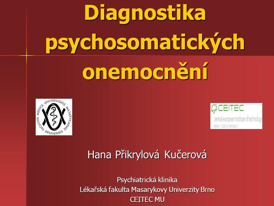 Diagnostika psychosomatických onemocnění Hana Přikrylová Kučerová Psychiatrická klinika Lékařská fakulta Masarykovy Univerzity Brno CEITEC MU
