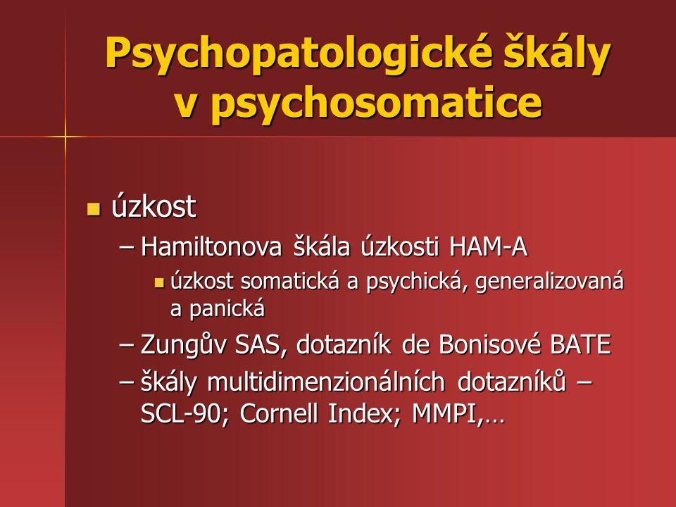 Psychopatologické škály v psychosomatice úzkost úzkost –Hamiltonova škála úzkosti HAM-A úzkost somatická a psychická, generalizovaná a panická úzkost