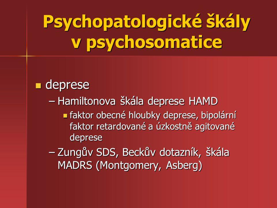 deprese deprese –Hamiltonova škála deprese HAMD faktor obecné hloubky deprese, bipolární faktor retardované a úzkostně agitované deprese faktor obecné hloubky deprese, bipolární faktor retardované a úzkostně agitované deprese –Zungův SDS, Beckův dotazník, škála MADRS (Montgomery, Asberg) Psychopatologické škály v psychosomatice