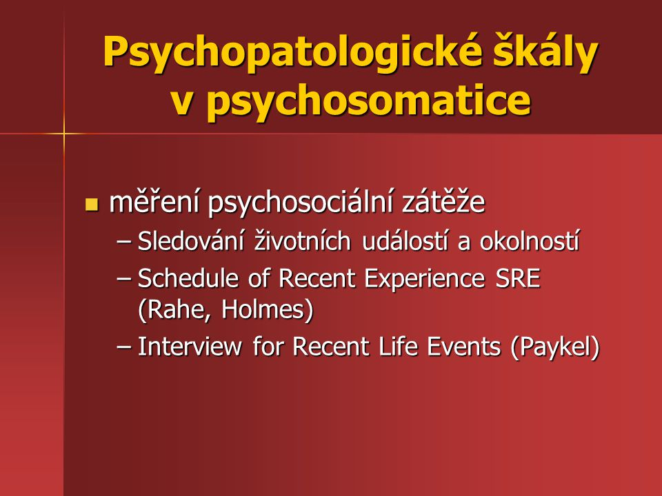 měření psychosociální zátěže měření psychosociální zátěže –Sledování životních událostí a okolností –Schedule of Recent Experience SRE (Rahe, Holmes)