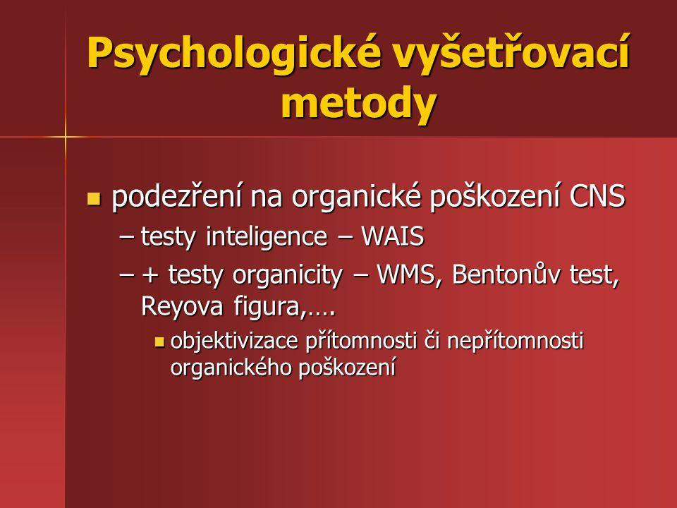 podezření na organické poškození CNS podezření na organické poškození CNS –testy inteligence – WAIS –+ testy organicity – WMS, Bentonův test, Reyova f