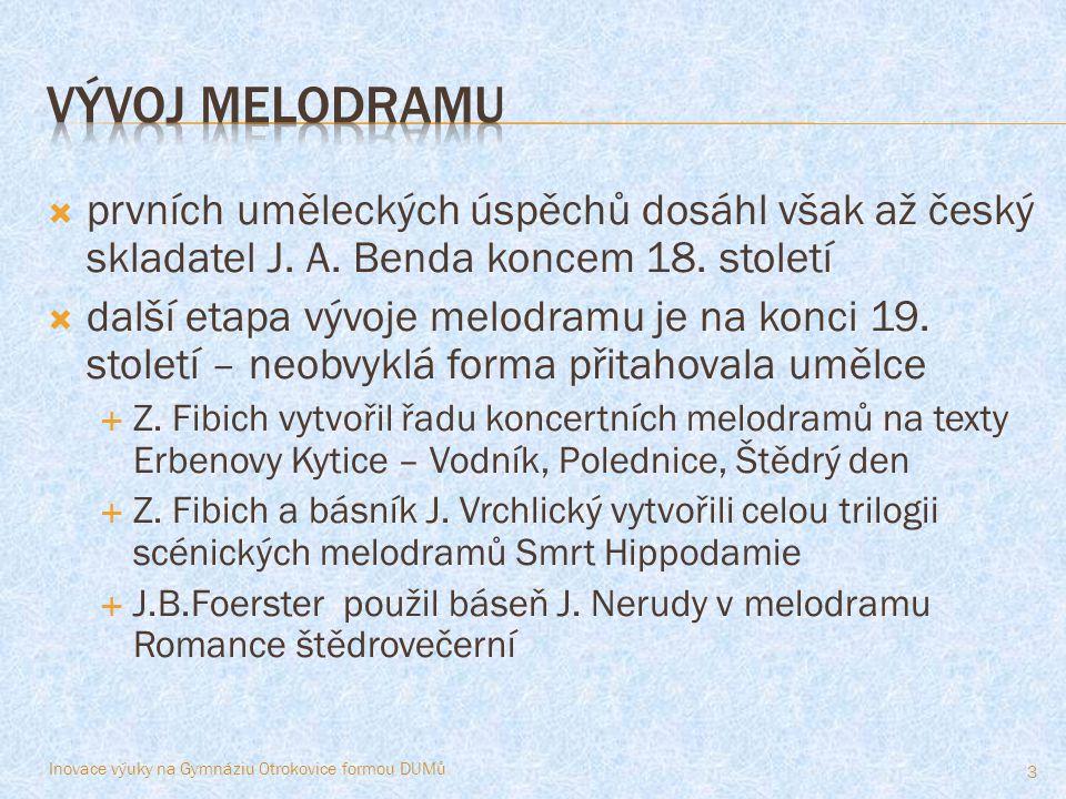  prvních uměleckých úspěchů dosáhl však až český skladatel J. A. Benda koncem 18. století  další etapa vývoje melodramu je na konci 19. století – ne