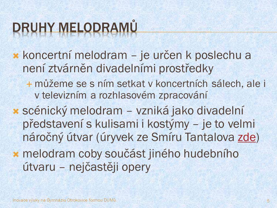  koncertní melodram – je určen k poslechu a není ztvárněn divadelními prostředky  můžeme se s ním setkat v koncertních sálech, ale i v televizním a rozhlasovém zpracování  scénický melodram – vzniká jako divadelní představení s kulisami i kostýmy – je to velmi náročný útvar (úryvek ze Smíru Tantalova zde)zde  melodram coby součást jiného hudebního útvaru – nejčastěji opery Inovace výuky na Gymnáziu Otrokovice formou DUMů 5