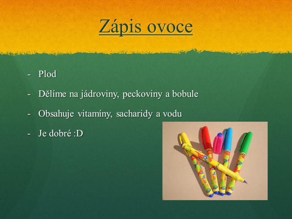 Zápis ovoce -Plod -Dělíme na jádroviny, peckoviny a bobule -Obsahuje vitamíny, sacharidy a vodu -Je dobré :D