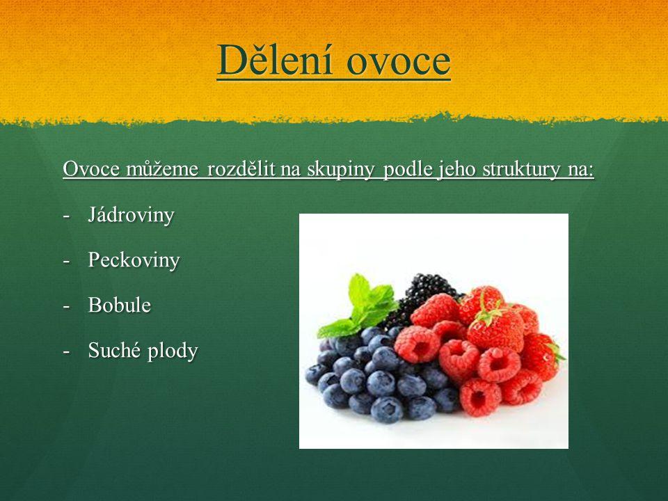 Dělení ovoce Ovoce můžeme rozdělit na skupiny podle jeho struktury na: -Jádroviny -Peckoviny -Bobule -Suché plody