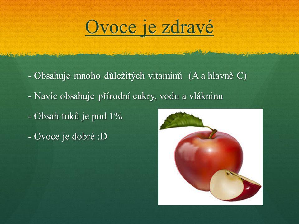 Ovoce je zdravé - Obsahuje mnoho důležitých vitaminů (A a hlavně C) - Navíc obsahuje přírodní cukry, vodu a vlákninu - Obsah tuků je pod 1% - Ovoce je